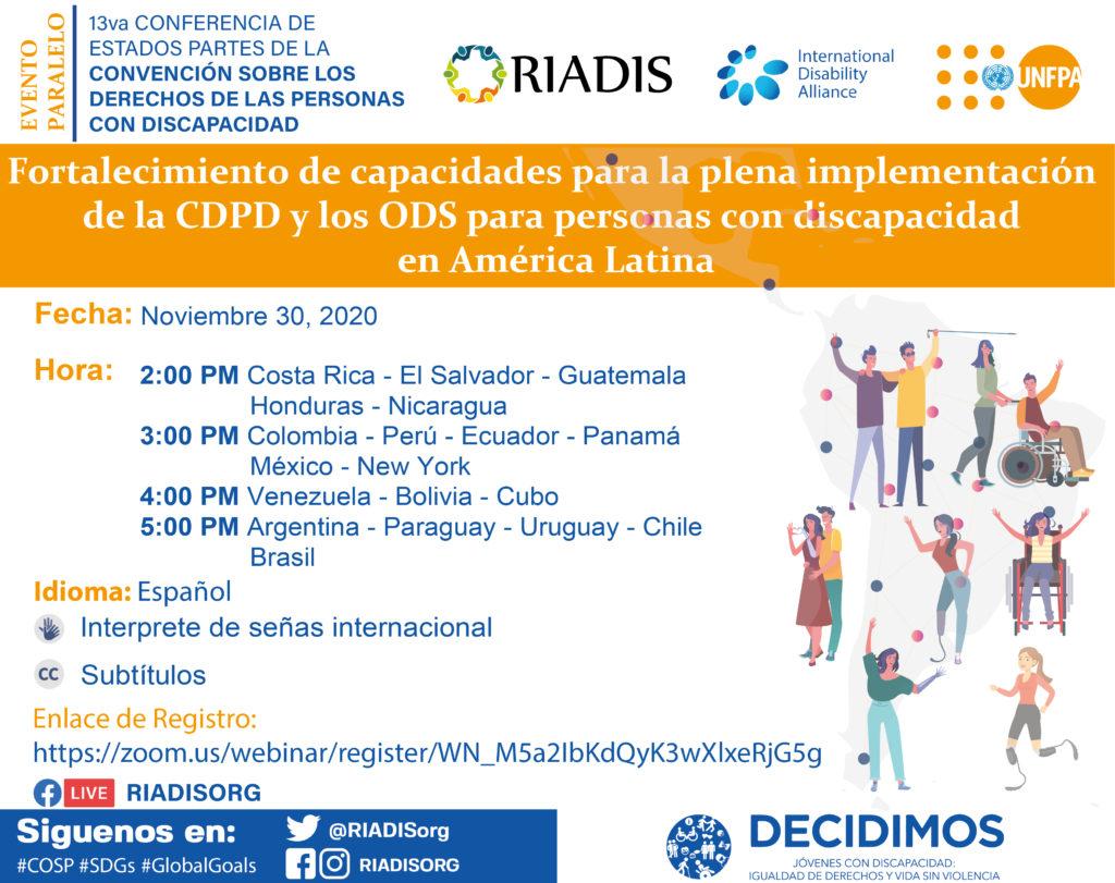 BANNER DE EVENTO PARALELO Fortalecimiento de capacidades para la plena implementación de la CDPD y los ODS para personas con discapacidad en América Latina. Fecha: 30 de noviembre del 2020 Hora:  - 2:00 PM Costa Rica - El Salvador – Guatemala - Honduras - Nicaragua  - 3:00 PM Colombia - Perú - Ecuador - Panamá - México - New York - 4:00 PM Venezuela - Bolivia - Paraguay - 5:00 PM Argentina - Uruguay - Chile - Brasil Por Zoom y Facebook live