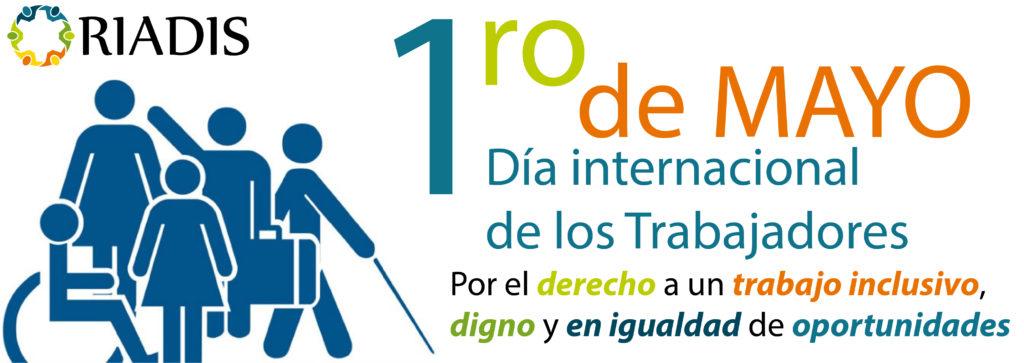 """Banner, con logo de la RIADIS, una imagen con iconos que representas diversas discapacidades, en texto multicolor, primero de mayo, Día internacional de los trabajadores, """"Por el derechos a un trabajo inclusivo, digno y en igualdad de oportunidades."""